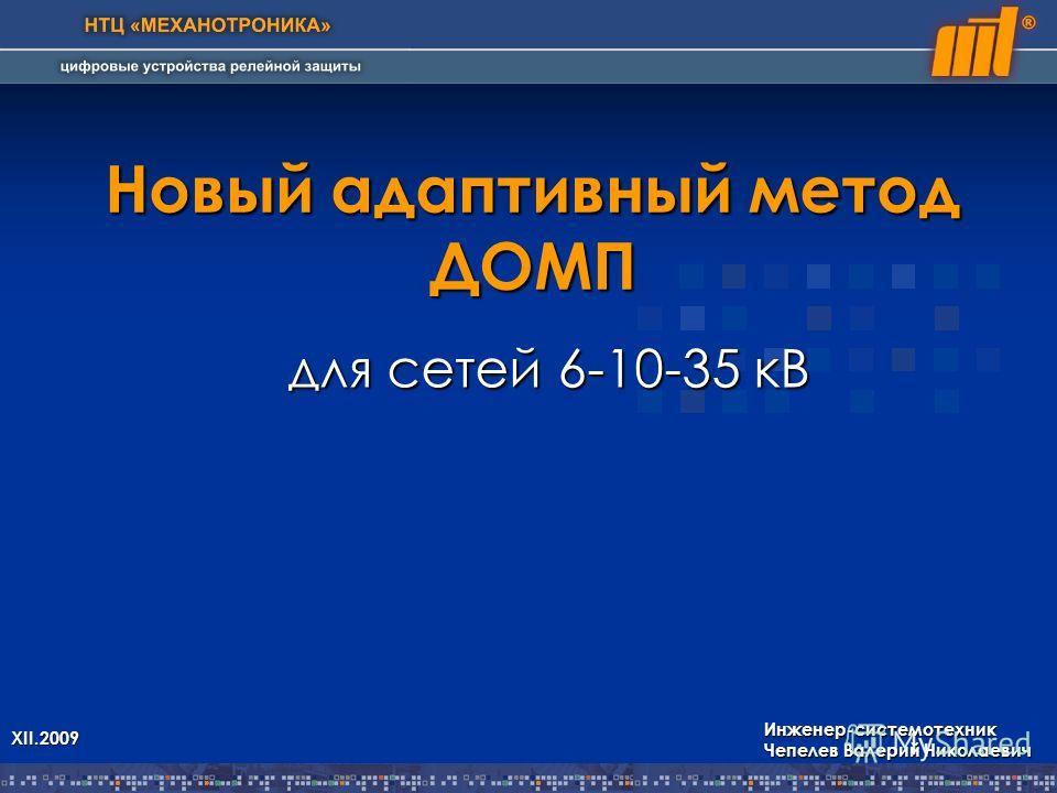 Новый адаптивный метод ДОМП для сетей 6-10-35 кВ Инженер-системотехник Чепелев Валерий Николаевич XII.2009