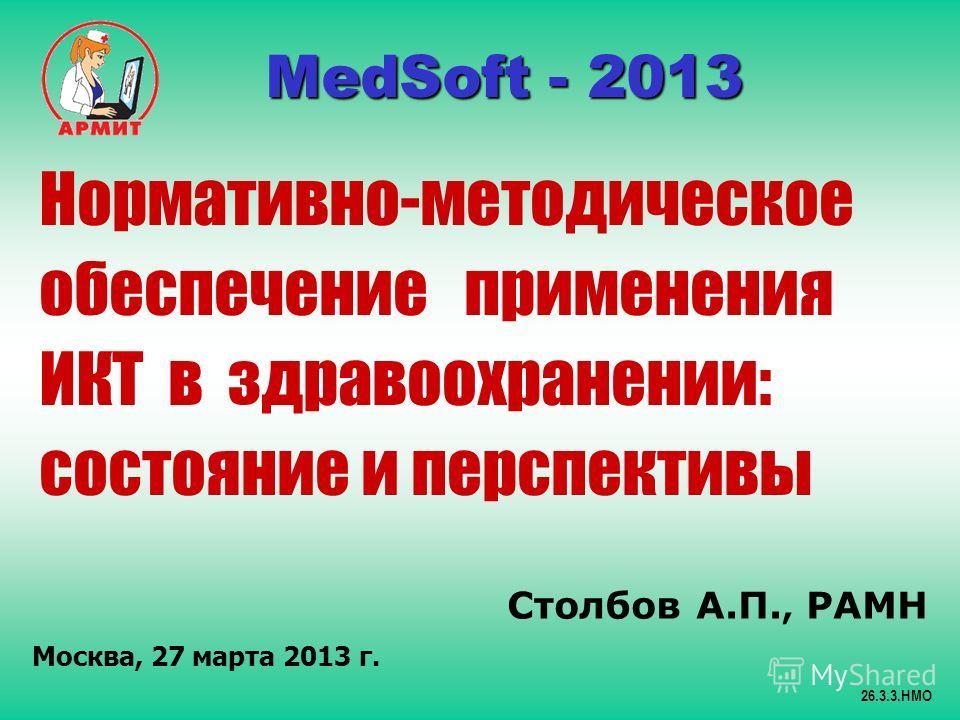 Столбов А.П., РАМН Москва, 27 марта 2013 г. 26.3.3.НМО MedSoft - 2013 MedSoft - 2013 Нормативно-методическое обеспечение применения ИКТ в здравоохранении: состояние и перспективы