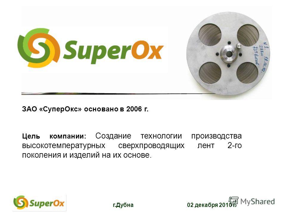 г.Дубна 02 декабря 2010 г. ЗАО «СуперОкс» основано в 2006 г. Цель компании: Создание технологии производства высокотемпературных сверхпроводящих лент 2-го поколения и изделий на их основе.