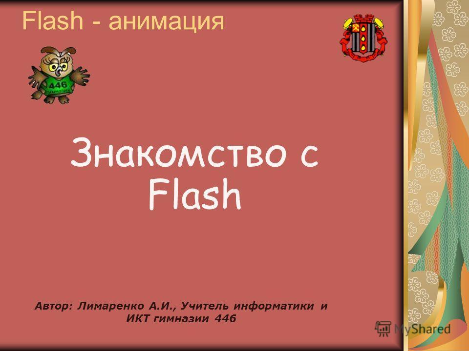 Знакомство с Flash Flash - анимация Автор: Лимаренко А.И., Учитель информатики и ИКТ гимназии 446