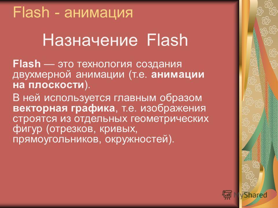 Назначение Flash Flash это технология создания двухмерной анимации (т.е. анимации на плоскости). В ней используется главным образом векторная графика, т.е. изображения строятся из отдельных геометрических фигур (отрезков, кривых, прямоугольников, окр