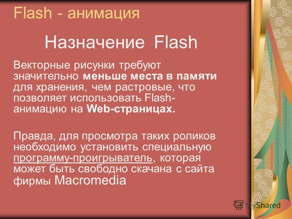 Назначение Flash Векторные рисунки требуют значительно меньше места в памяти для хранения, чем растровые, что позволяет использовать Flash- анимацию на Web-страницах. Правда, для просмотра таких роликов необходимо установить специальную программу-про