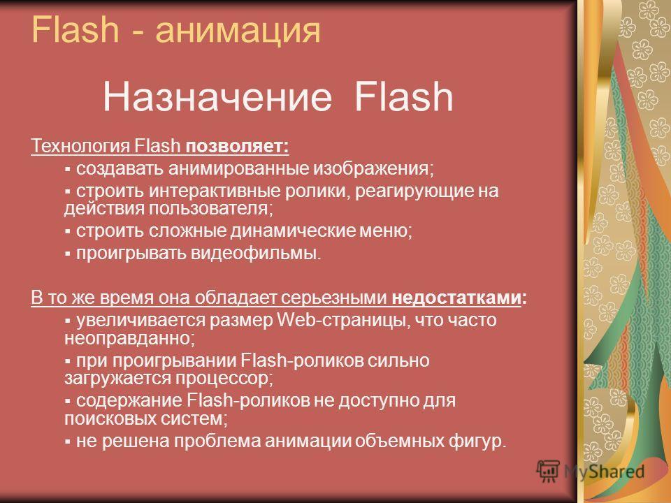 Назначение Flash Технология Flash позволяет: создавать анимированные изображения; строить интерактивные ролики, реагирующие на действия пользователя; строить сложные динамические меню; проигрывать видеофильмы. В то же время она обладает серьезными не