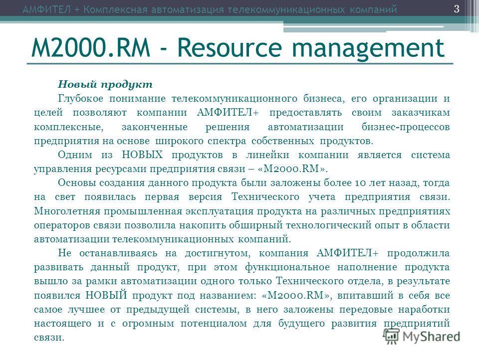 М2000.RM - Resource management Новый продукт Глубокое понимание телекоммуникационного бизнеса, его организации и целей позволяют компании АМФИТЕЛ+ предоставлять своим заказчикам комплексные, законченные решения автоматизации бизнес-процессов предприя