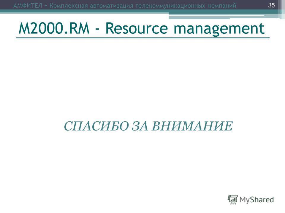 М2000.RM - Resource management СПАСИБО ЗА ВНИМАНИЕ АМФИТЕЛ + Комплексная автоматизация телекоммуникационных компаний 35