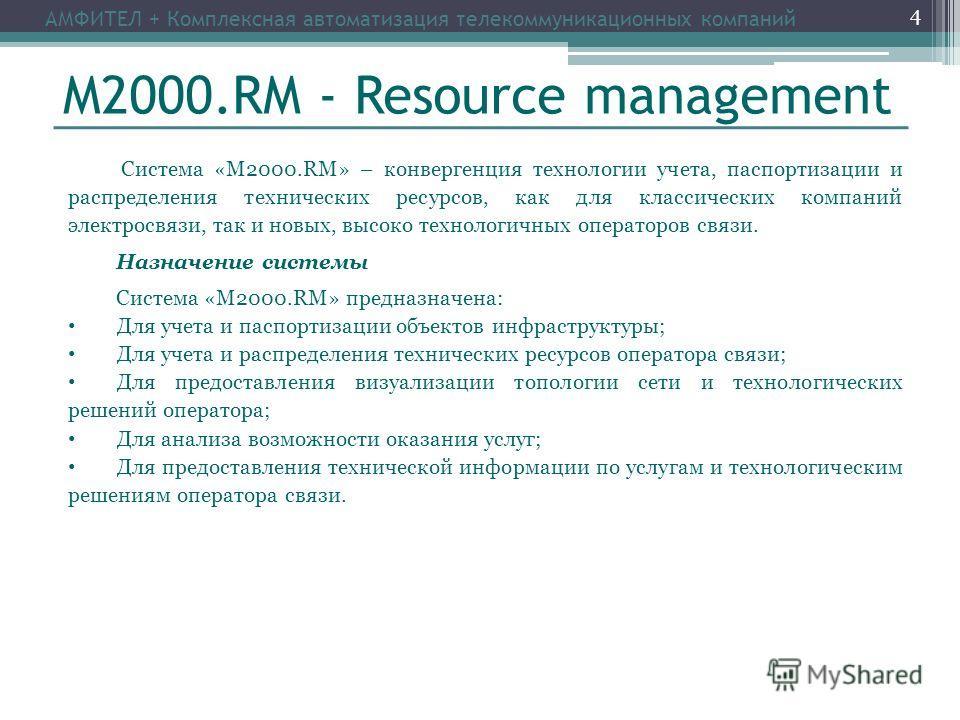 М2000.RM - Resource management Система «М2000.RM» – конвергенция технологии учета, паспортизации и распределения технических ресурсов, как для классических компаний электросвязи, так и новых, высоко технологичных операторов связи. Назначение системы