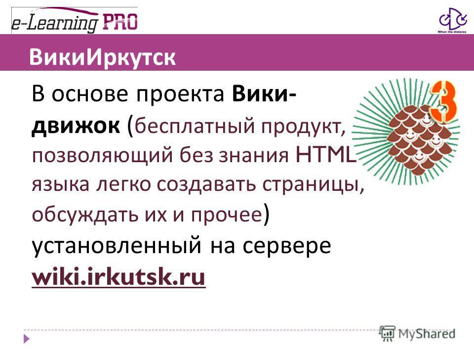 ВикиИркутск В основе проекта Вики - движок ( бесплатный продукт, позволяющий без знания HTML языка легко создавать страницы, обсуждать их и прочее ) установленный на сервере wiki.irkutsk.ru