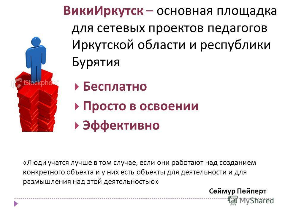 ВикиИркутск – основная площадка для сетевых проектов педагогов Иркутской области и республики Бурятия Бесплатно Просто в освоении Эффективно «Люди учатся лучше в том случае, если они работают над созданием конкретного объекта и у них есть объекты для