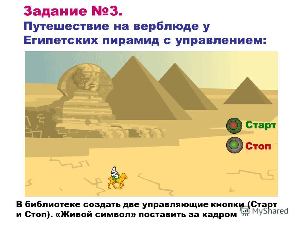 Задание 3. Путешествие на верблюде у Египетских пирамид с управлением: Старт Стоп В библиотеке создать две управляющие кнопки (Старт и Стоп). «Живой символ» поставить за кадром