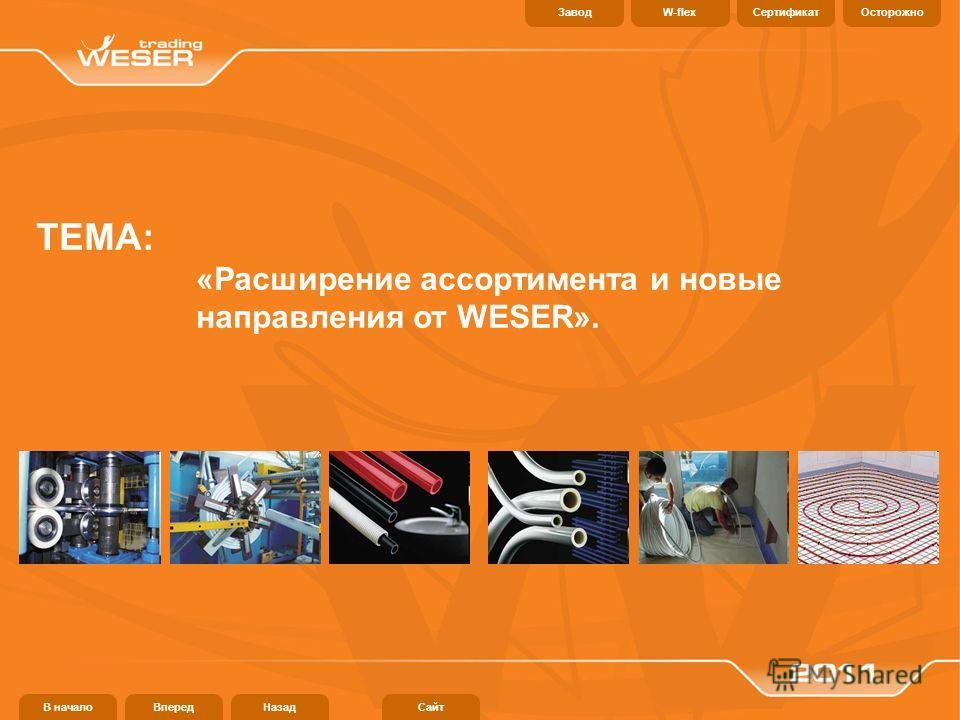 ТЕМА: «Расширение ассортимента и новые направления от WESER». В началоВпередНазадСайт СертификатОсторожноW-flexЗавод