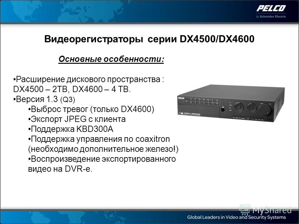 Видеорегистраторы серии DX4500/DX4600 Основные особенности: Расширение дискового пространства : DX4500 – 2TB, DX4600 – 4 TB. Версия 1.3 (Q3) Выброс тревог (только DX4600) Экспорт JPEG с клиента Поддержка KBD300A Поддержка управления по coaxitron (нео