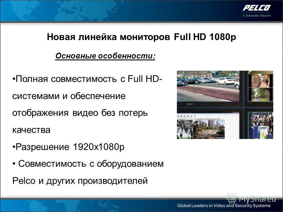 Новая линейка мониторов Full HD 1080p Основные особенности: Полная совместимость с Full HD- системами и обеспечение отображения видео без потерь качества Разрешение 1920x1080p Совместимость с оборудованием Pelco и других производителей