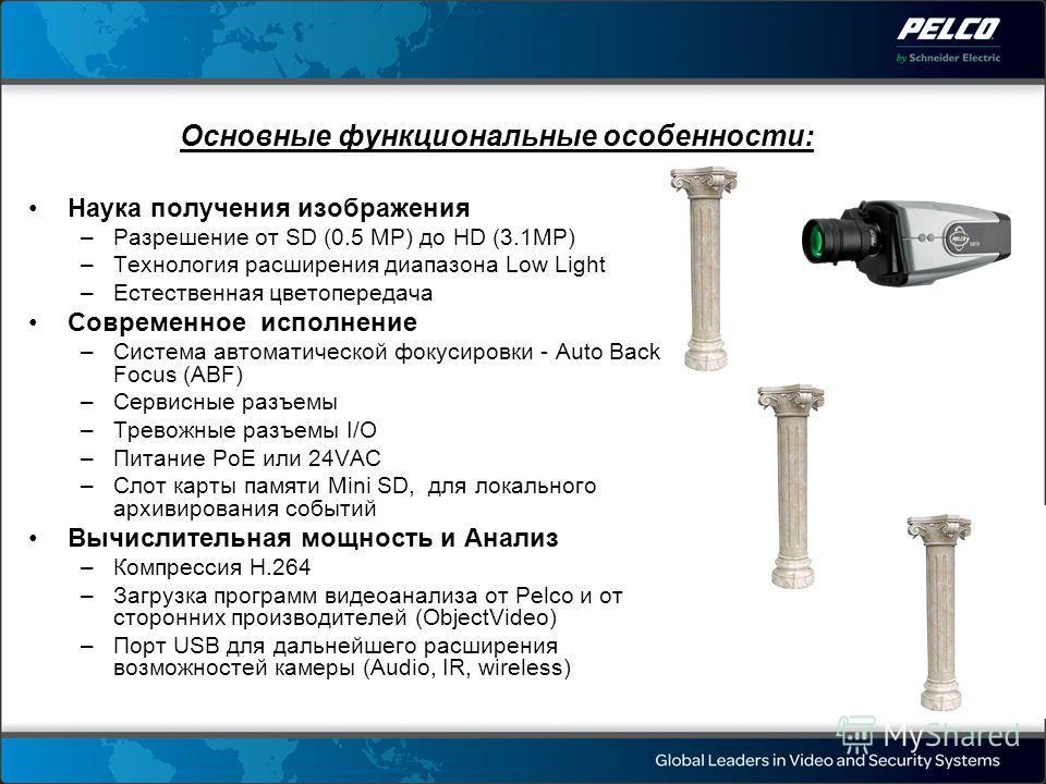 Основные функциональные особенности: Наука получения изображения –Разрешение от SD (0.5 MP) до HD (3.1MP) –Технология расширения диапазона Low Light –Естественная цветопередача Современное исполнение –Система автоматической фокусировки - Auto Back Fo