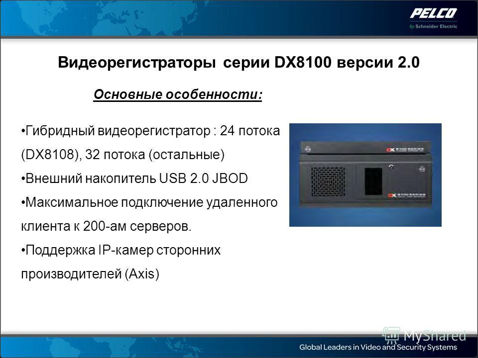 Видеорегистраторы серии DX8100 версии 2.0 Основные особенности: Гибридный видеорегистратор : 24 потока (DX8108), 32 потока (остальные) Внешний накопитель USB 2.0 JBOD Максимальное подключение удаленного клиента к 200-ам серверов. Поддержка IP-камер с