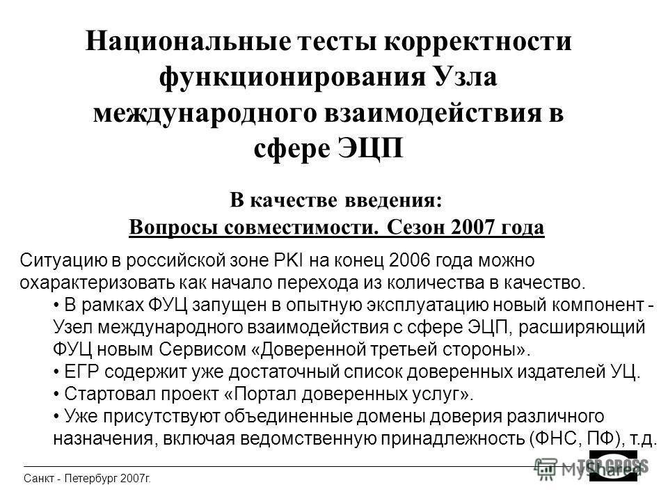 Национальные тесты корректности функционирования Узла международного взаимодействия в сфере ЭЦП В качестве введения: Вопросы совместимости. Сезон 2007 года Санкт - Петербург 2007г. Ситуацию в российской зоне PKI на конец 2006 года можно охарактеризов