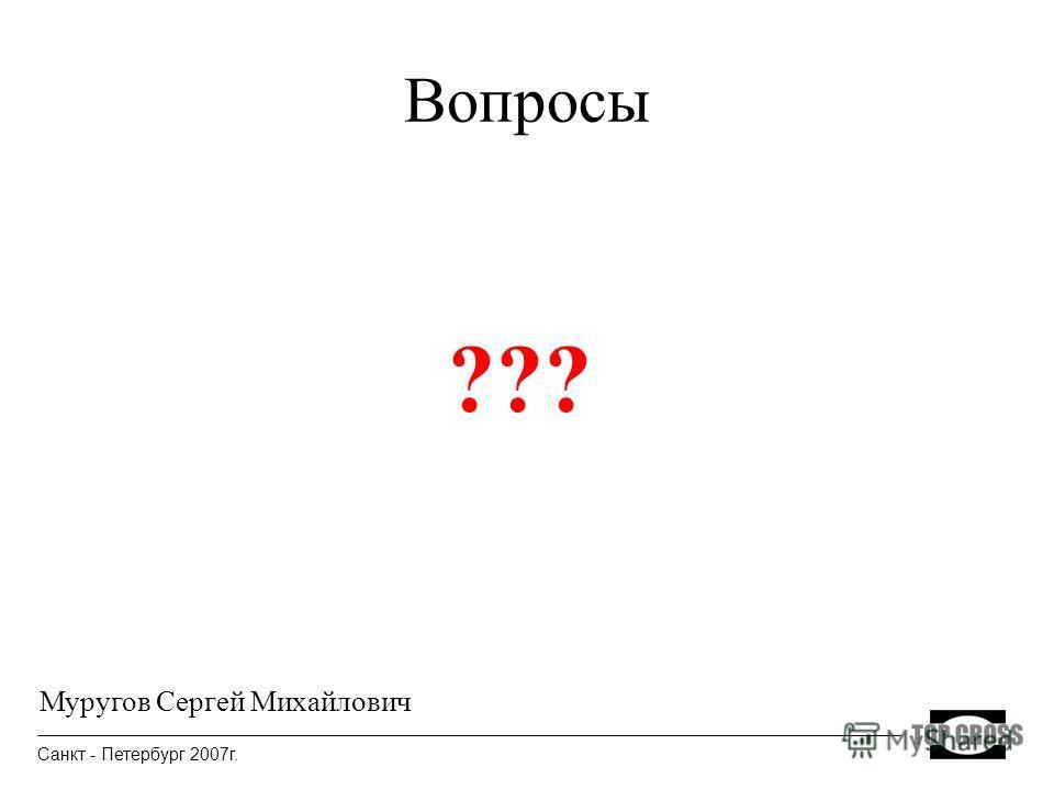 Вопросы ??? Санкт - Петербург 2007г. Муругов Сергей Михайлович