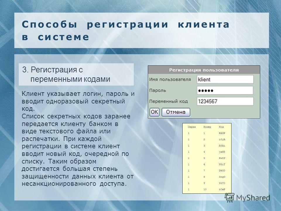 3. Регистрация с переменными кодами Клиент указывает логин, пароль и вводит одноразовый секретный код. Список секретных кодов заранее передается клиенту банком в виде текстового файла или распечатки. При каждой регистрации в системе клиент вводит нов