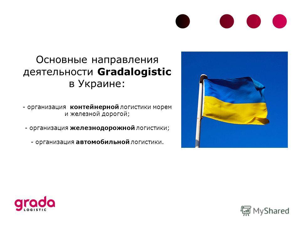 Основные направления деятельности Gradalogistic в Украине: - организация контейнерной логистики морем и железной дорогой; - организация железнодорожной логистики; - организация автомобильной логистики.