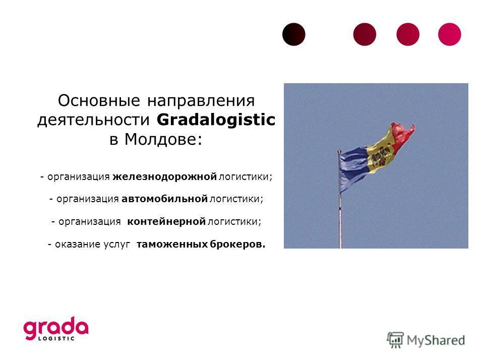 Основные направления деятельности Gradalogistic в Молдове: - организация железнодорожной логистики; - организация автомобильной логистики; - организация контейнерной логистики; - оказание услуг таможенных брокеров.