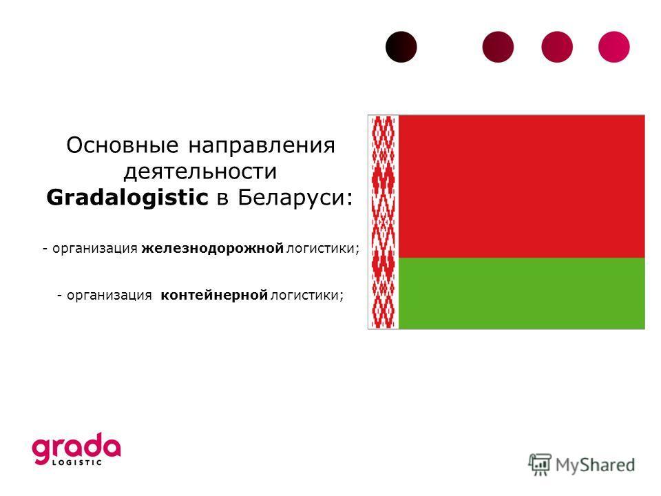 Основные направления деятельности Gradalogistic в Беларуси: - организация железнодорожной логистики; - организация контейнерной логистики;