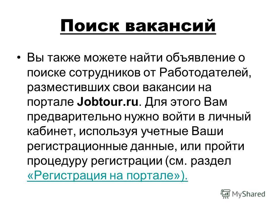Поиск вакансий Вы также можете найти объявление о поиске сотрудников от Работодателей, разместивших свои вакансии на портале Jobtour.ru. Для этого Вам предварительно нужно войти в личный кабинет, используя учетные Ваши регистрационные данные, или про