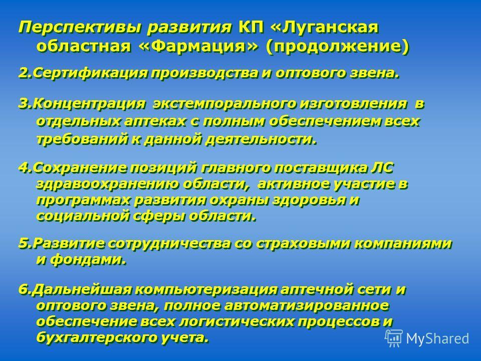 Перспективы развития КП «Луганская областная «Фармация» (продолжение) 2.Сертификация производства и оптового звена. 3.Концентрация экстемпорального изготовления в отдельных аптеках с полным обеспечением всех требований к данной деятельности. 4.Сохран