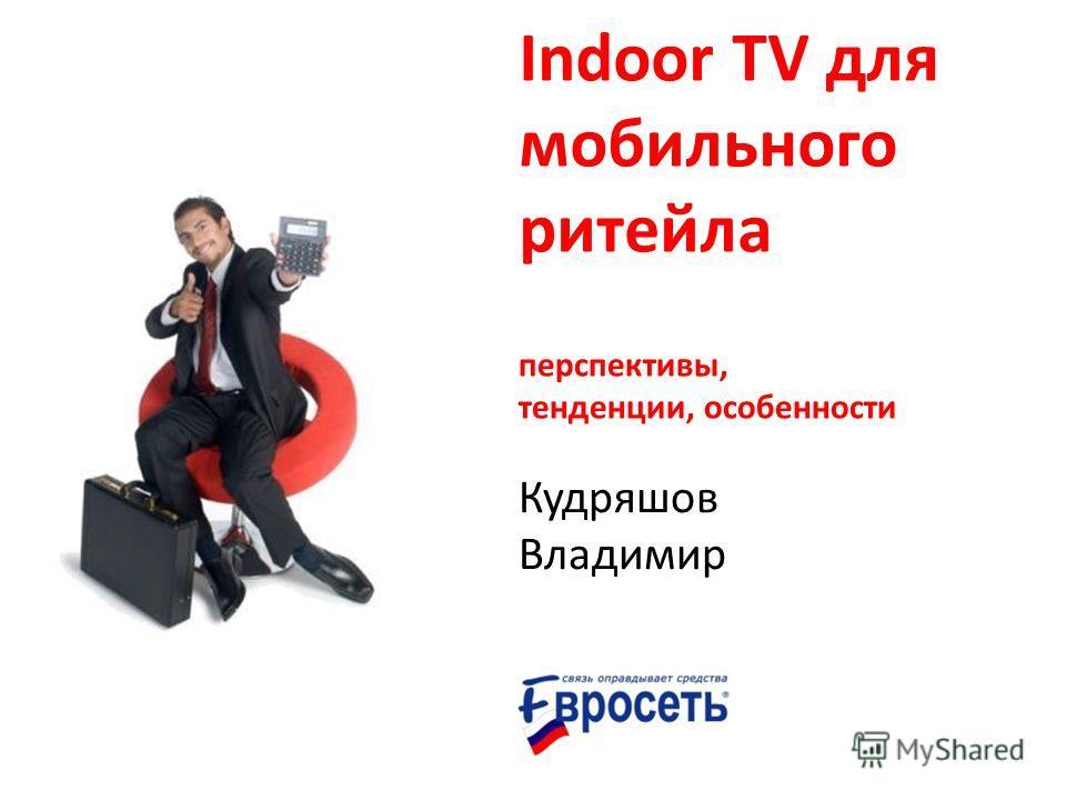 Indoor TV для мобильного ритейла Кудряшов Владимир перспективы, тенденции, особенности