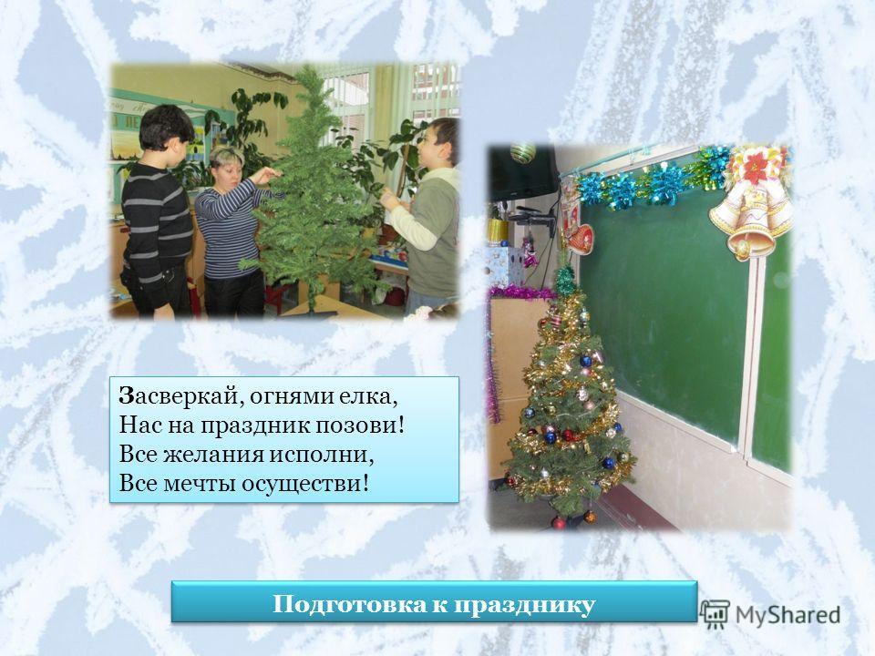 Подготовка к празднику Засверкай, огнями елка, Нас на праздник позови! Все желания исполни, Все мечты осуществи!