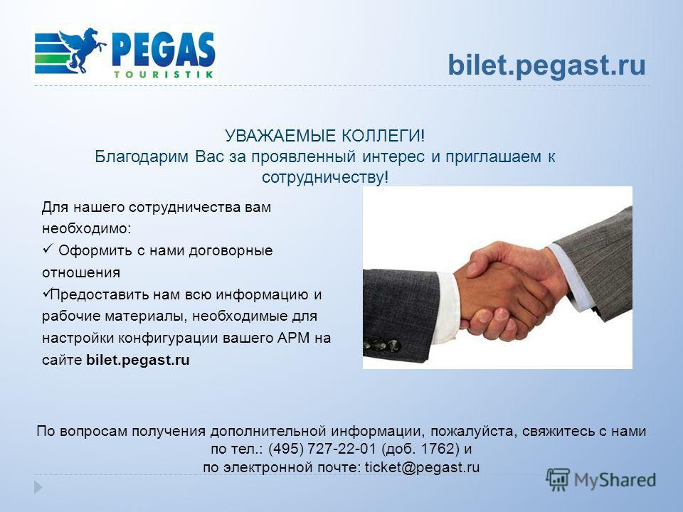 Для нашего сотрудничества вам необходимо: Оформить с нами договорные отношения Предоставить нам всю информацию и рабочие материалы, необходимые для настройки конфигурации вашего АРМ на сайте bilet.pegast.ru По вопросам получения дополнительной информ