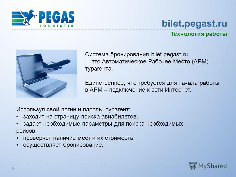 Используя свой логин и пароль, турагент: заходит на страницу поиска авиабилетов, задает необходимые параметры для поиска необходимых рейсов, проверяет наличие мест и их стоимость, осуществляет бронирование. Система бронирования bilet.pegast.ru – это