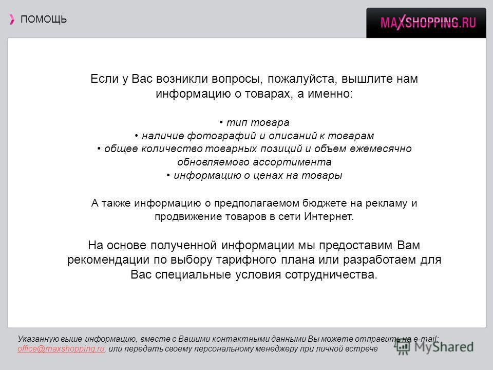 ПОМОЩЬ Указанную выше информацию, вместе с Вашими контактными данными Вы можете отправить на e-mail: office@maxshopping.ru, или передать своему персональному менеджеру при личной встрече office@maxshopping.ru Если у Вас возникли вопросы, пожалуйста,