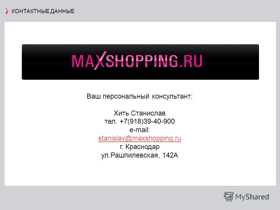 Ваш персональный консультант: Хить Станислав тел. +7(918)39-40-900 е-mail: stanislav@maxshopping.ru г. Краснодар ул.Рашпилевская, 142А КОНТАКТНЫЕ ДАННЫЕ