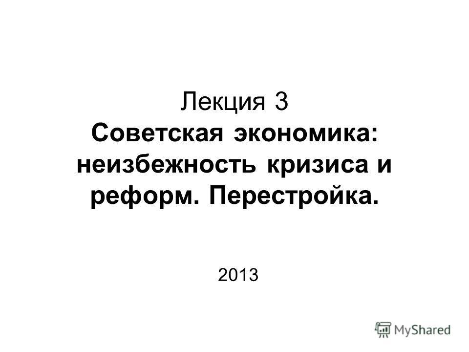 Лекция 3 Советская экономика: неизбежность кризиса и реформ. Перестройка. 2013