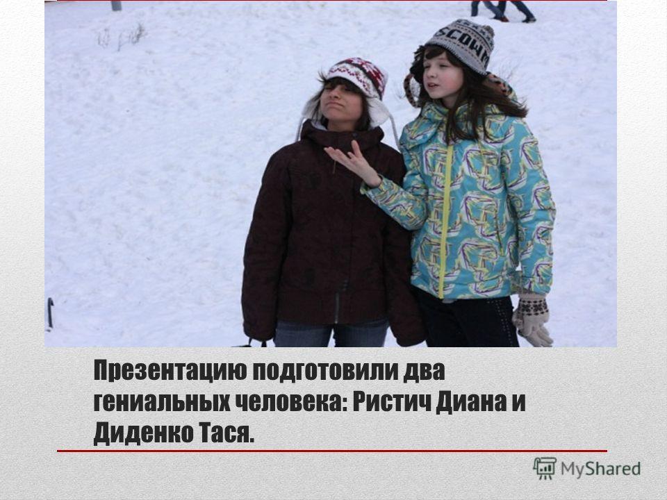 Презентацию подготовили два гениальных человека: Ристич Диана и Диденко Тася.