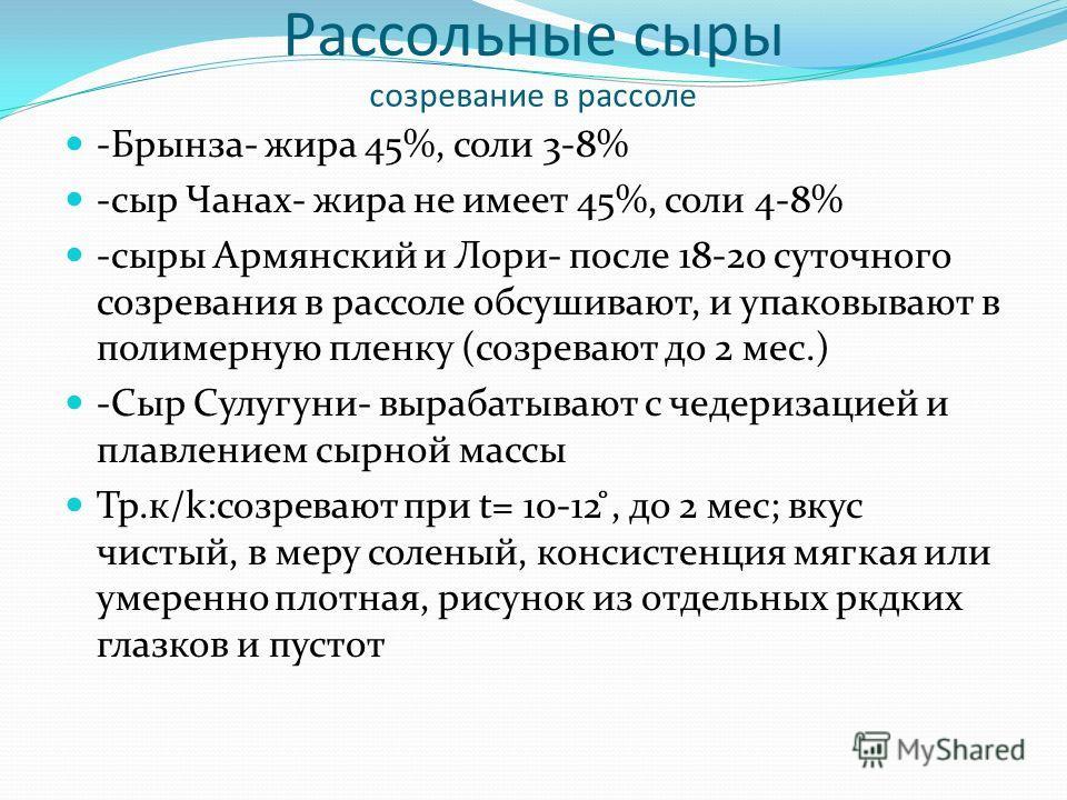 Рассольные сыры созревание в рассоле -Брынза- жира 45%, соли 3-8% -сыр Чанах- жира не имеет 45%, соли 4-8% -сыры Армянский и Лори- после 18-20 суточного созревания в рассоле обсушивают, и упаковывают в полимерную пленку (созревают до 2 мес.) -Сыр Сул