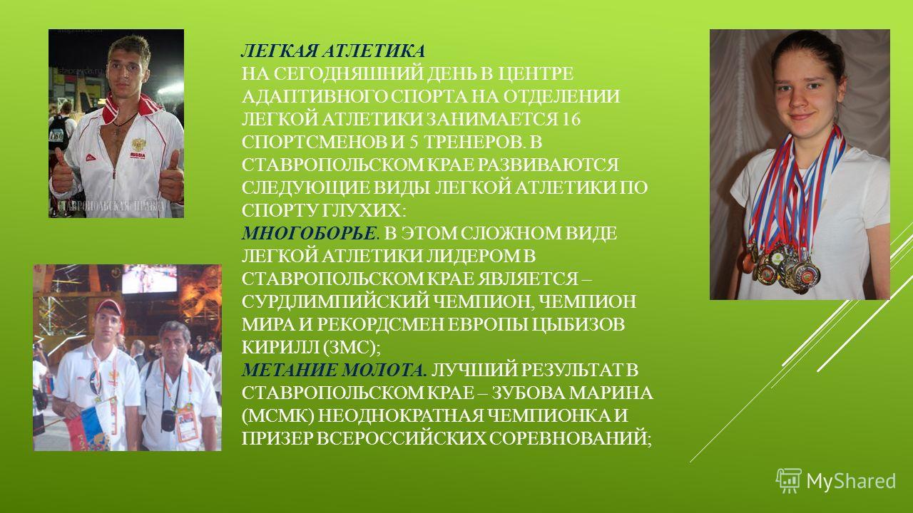 ЛЕГКАЯ АТЛЕТИКА НА СЕГОДНЯШНИЙ ДЕНЬ В ЦЕНТРЕ АДАПТИВНОГО СПОРТА НА ОТДЕЛЕНИИ ЛЕГКОЙ АТЛЕТИКИ ЗАНИМАЕТСЯ 16 СПОРТСМЕНОВ И 5 ТРЕНЕРОВ. В СТАВРОПОЛЬСКОМ КРАЕ РАЗВИВАЮТСЯ СЛЕДУЮЩИЕ ВИДЫ ЛЕГКОЙ АТЛЕТИКИ ПО СПОРТУ ГЛУХИХ: МНОГОБОРЬЕ. В ЭТОМ СЛОЖНОМ ВИДЕ ЛЕ