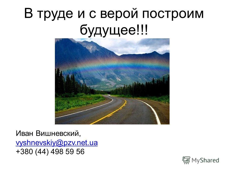 В труде и с верой построим будущее!!! Иван Вишневский, vyshnevskiy@pzv.net.ua +380 (44) 498 59 56