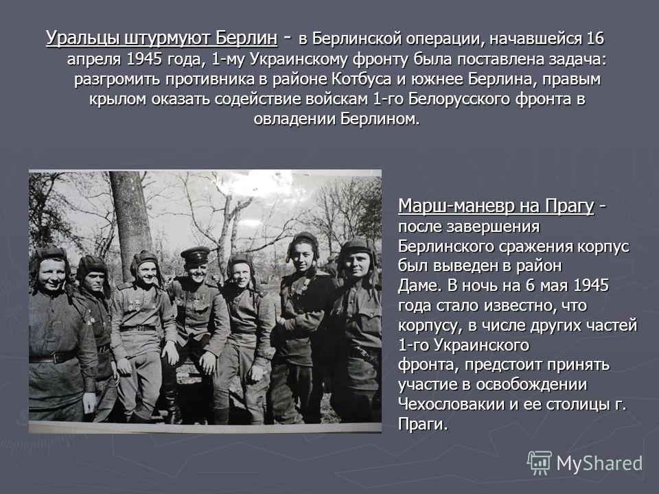 Уральцы штурмуют Берлин - в Берлинской операции, начавшейся 16 апреля 1945 года, 1-му Украинскому фронту была поставлена задача: разгромить противника в районе Котбуса и южнее Берлина, правым крылом оказать содействие войскам 1-го Белорусского фронта