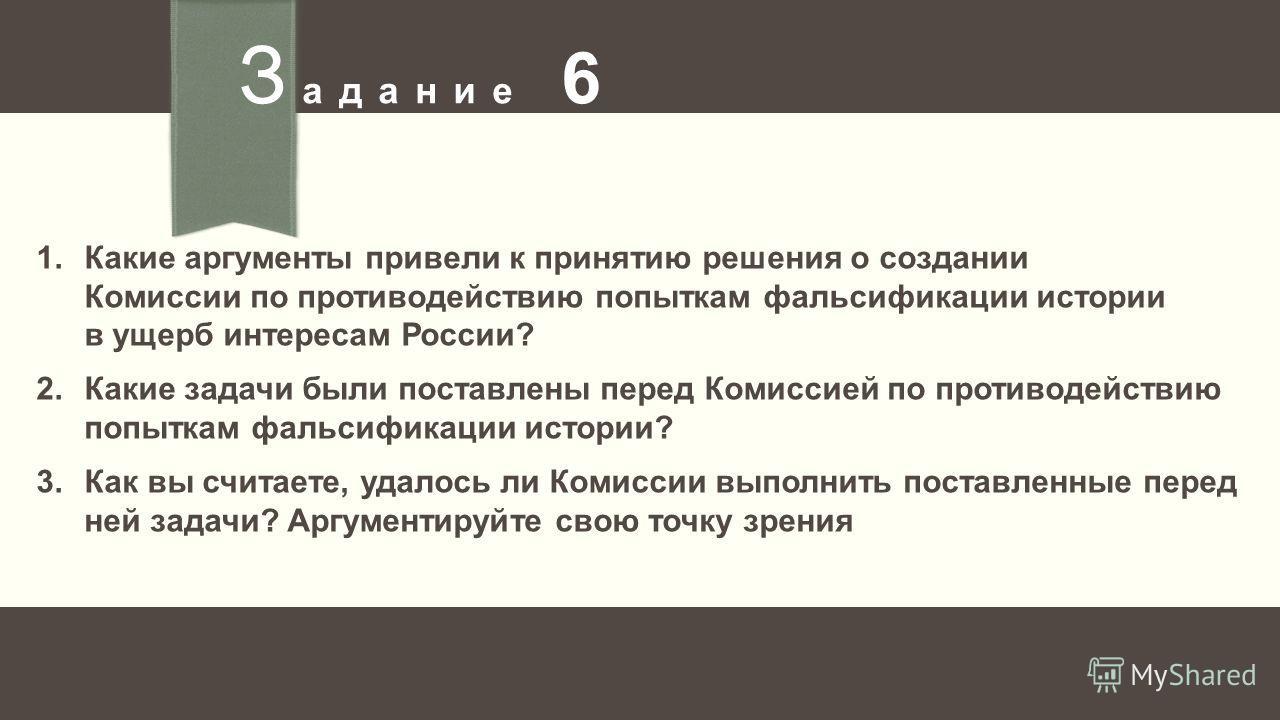 З адание 6 1.Какие аргументы привели к принятию решения о создании Комиссии по противодействию попыткам фальсификации истории в ущерб интересам России? 2.Какие задачи были поставлены перед Комиссией по противодействию попыткам фальсификации истории?