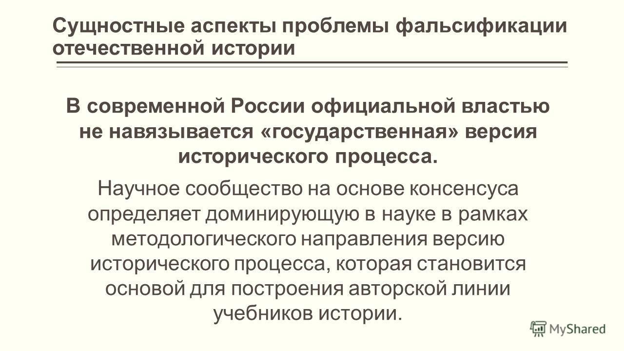 Сущностные аспекты проблемы фальсификации отечественной истории В современной России официальной властью не навязывается «государственная» версия исторического процесса. Научное сообщество на основе консенсуса определяет доминирующую в науке в рамках
