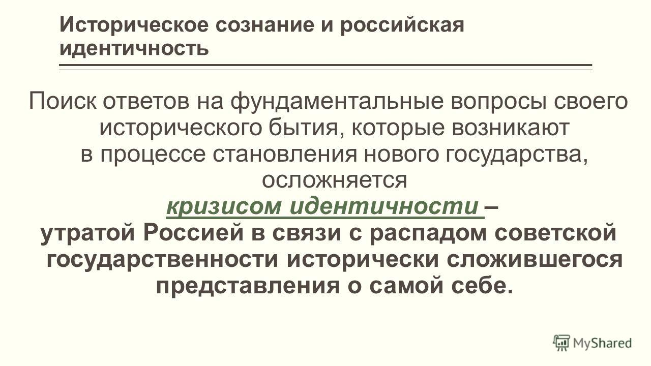 Историческое сознание и российская идентичность Поиск ответов на фундаментальные вопросы своего исторического бытия, которые возникают в процессе становления нового государства, осложняется кризисом идентичности –кризисом идентичности утратой Россией