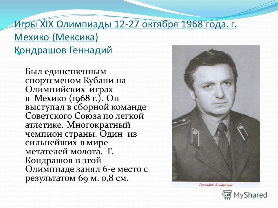 Игры XIX Олимпиады 12-27 октября 1968 года. г. Мехико (Мексика) Кондрашов Геннадий Был единственным спортсменом Кубани на Олимпийских играх в Мехико (1968 г.). Он выступал в сборной команде Советского Союза по легкой атлетике. Многократный чемпион ст