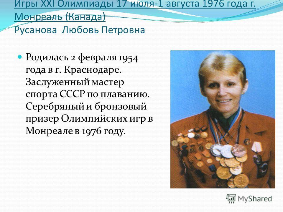 Игры XXI Олимпиады 17 июля-1 августа 1976 года г. Монреаль (Канада) Русанова Любовь Петровна Родилась 2 февраля 1954 года в г. Краснодаре. Заслуженный мастер спорта СССР по плаванию. Серебряный и бронзовый призер Олимпийских игр в Монреале в 1976 год