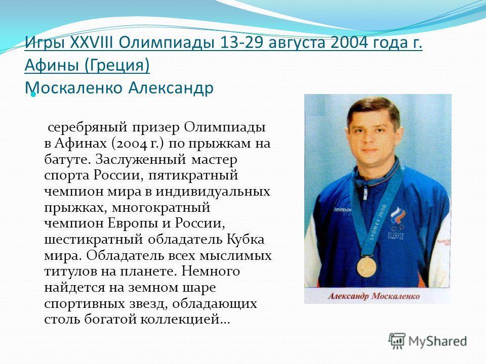 Игры XXVIII Олимпиады 13-29 августа 2004 года г. Афины (Греция) Москаленко Александр серебряный призер Олимпиады в Афинах (2004 г.) по прыжкам на батуте. Заслуженный мастер спорта России, пятикратный чемпион мира в индивидуальных прыжках, многократны