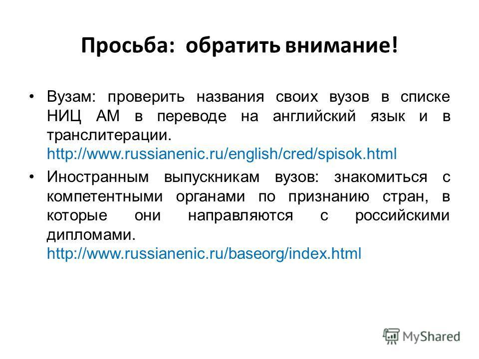 Просьба: обратить внимание! Вузам: проверить названия своих вузов в списке НИЦ АМ в переводе на английский язык и в транслитерации. http://www.russianenic.ru/english/cred/spisok.html Иностранным выпускникам вузов: знакомиться с компетентными органами
