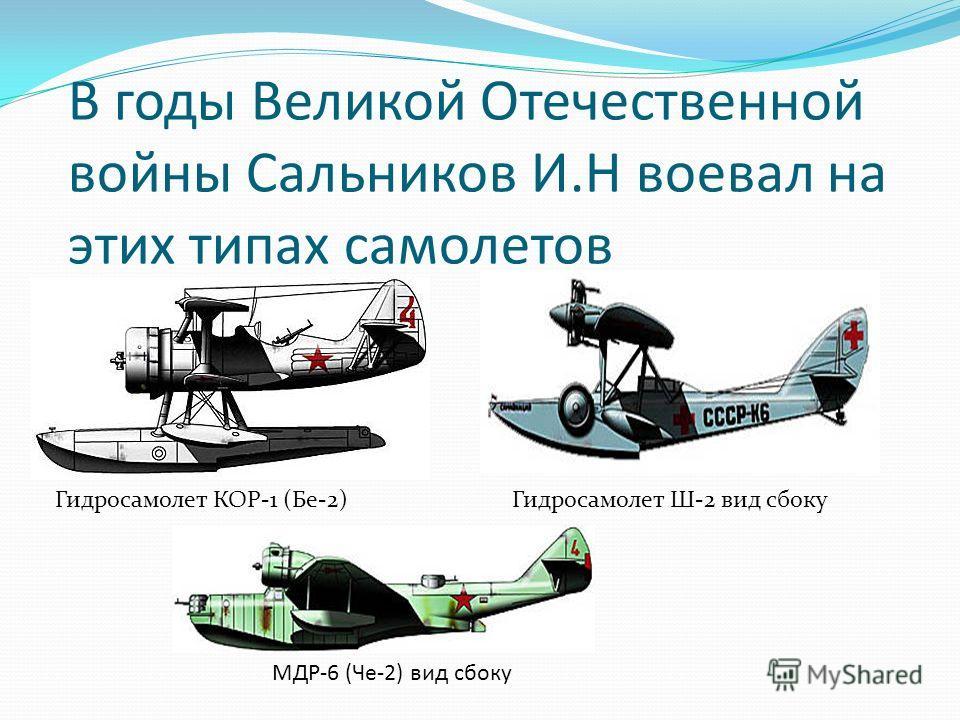 В годы Великой Отечественной войны Сальников И.Н воевал на этих типах самолетов Гидросамолет КОР-1 (Бе-2) МДР-6 (Че-2) вид сбоку Гидросамолет Ш-2 вид сбоку