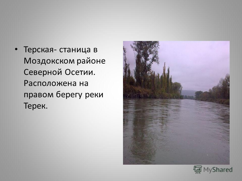 Терская- станица в Моздокском районе Северной Осетии. Расположена на правом берегу реки Терек.