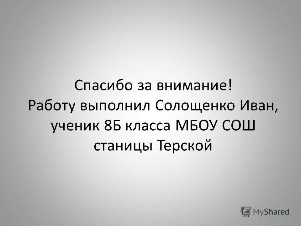 Спасибо за внимание! Работу выполнил Солощенко Иван, ученик 8Б класса МБОУ СОШ станицы Терской