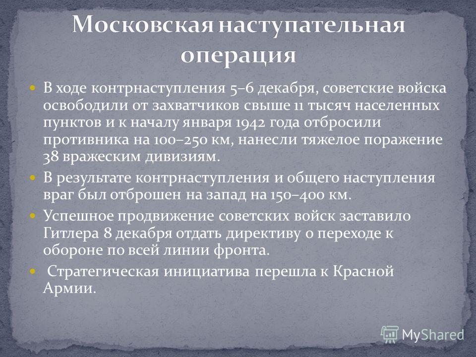 В ходе контрнаступления 5–6 декабря, советские войска освободили от захватчиков свыше 11 тысяч населенных пунктов и к началу января 1942 года отбросили противника на 100–250 км, нанесли тяжелое поражение 38 вражеским дивизиям. В результате контрнасту