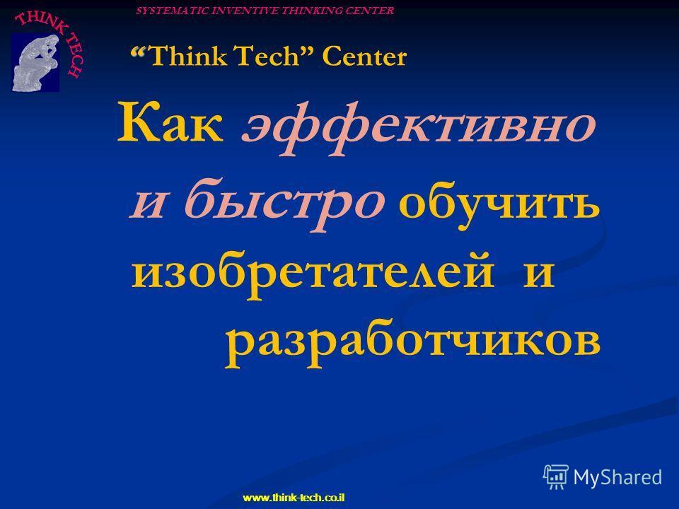 SYSTEMATIC INVENTIVE THINKING CENTER www.think-tech.co.il Think Tech Center Как эффективно и быстро обучить изобретателей и разработчиков